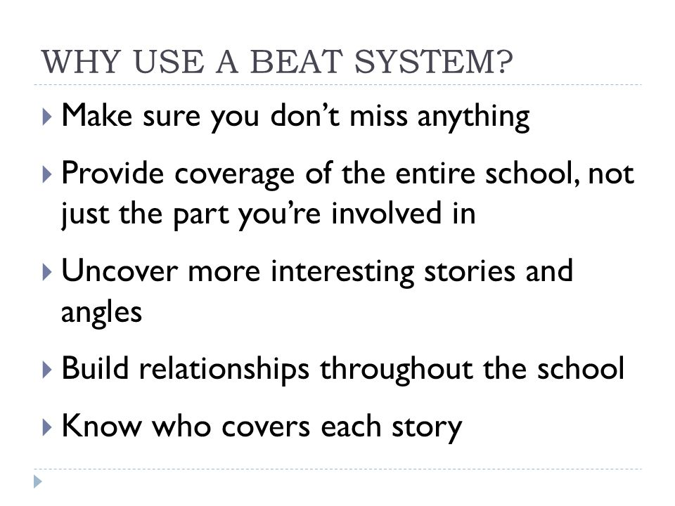 WHY USE A BEAT SYSTEM Make sure you don't miss anything. Provide coverage of the entire school, not just the part you're involved in.