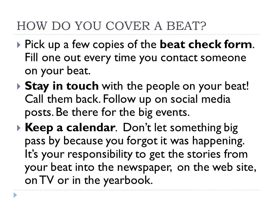 HOW DO YOU COVER A BEAT Pick up a few copies of the beat check form. Fill one out every time you contact someone on your beat.