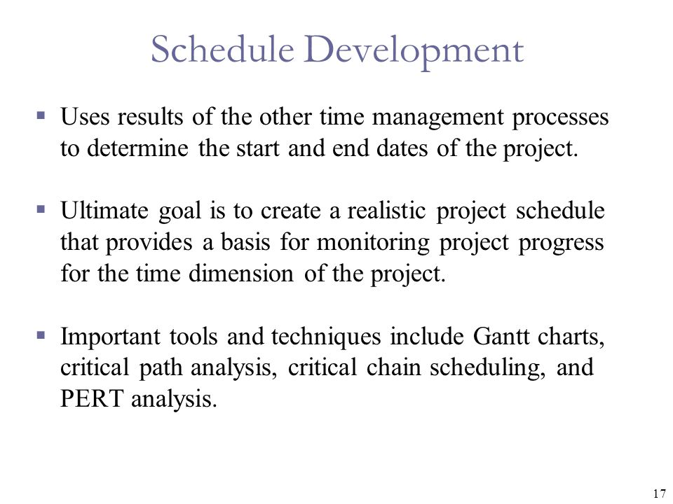 Schedule Development Uses results of the other time management processes to determine the start and end dates of the project.
