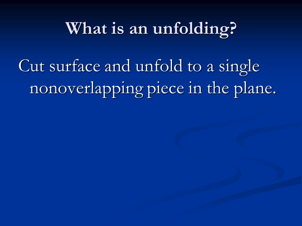 What is an unfolding Cut surface and unfold to a single nonoverlapping piece in the plane.
