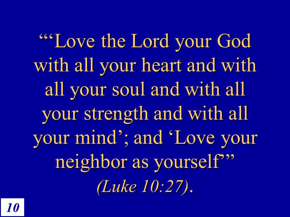 'Love the Lord your God with all your heart and with all your soul and with all your strength and with all your mind'; and 'Love your neighbor as yourself' (Luke 10:27).