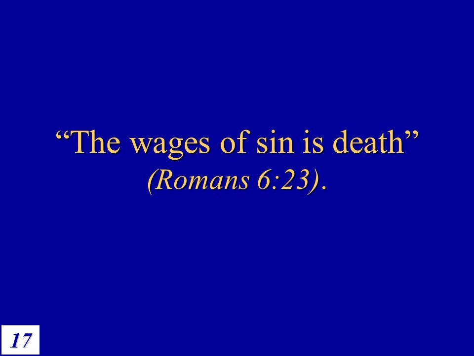 The wages of sin is death (Romans 6:23).