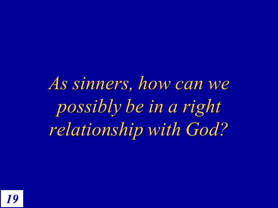 As sinners, how can we possibly be in a right relationship with God
