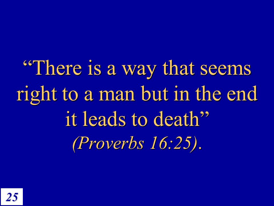 There is a way that seems right to a man but in the end it leads to death (Proverbs 16:25).