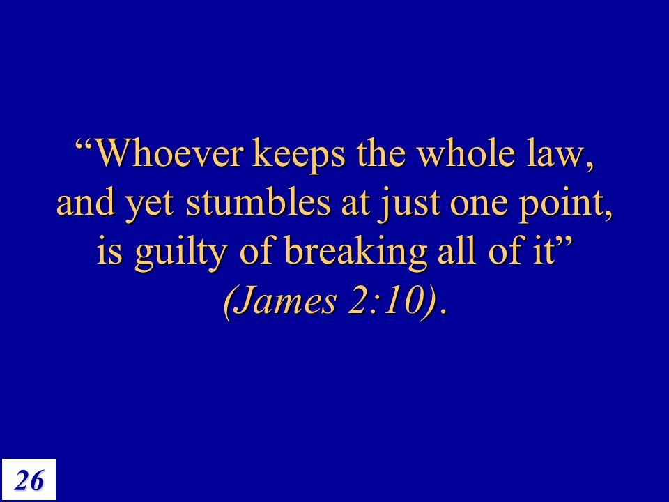 Whoever keeps the whole law, and yet stumbles at just one point, is guilty of breaking all of it (James 2:10).