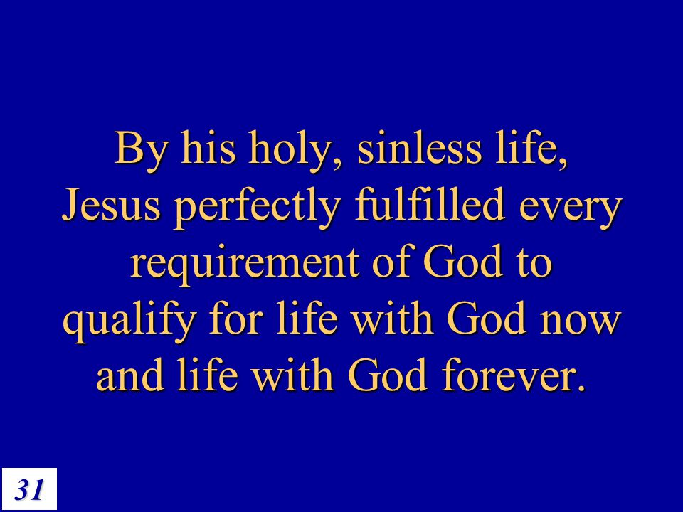 By his holy, sinless life, Jesus perfectly fulfilled every requirement of God to qualify for life with God now and life with God forever.