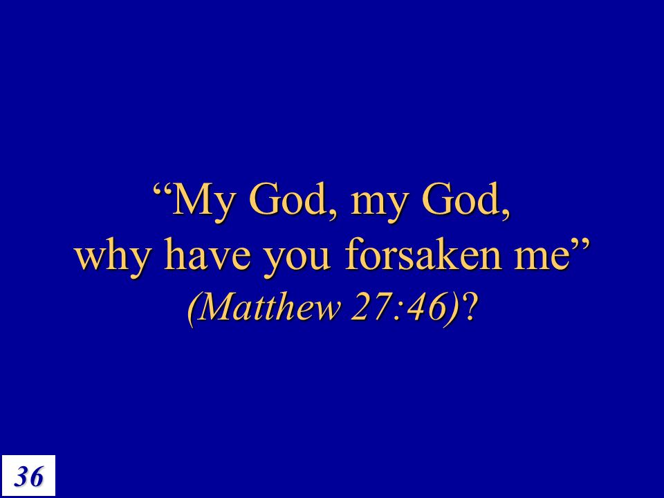 My God, my God, why have you forsaken me (Matthew 27:46)