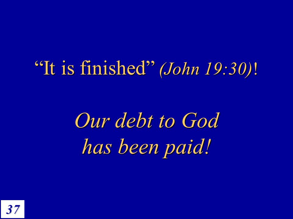 It is finished (John 19:30)!