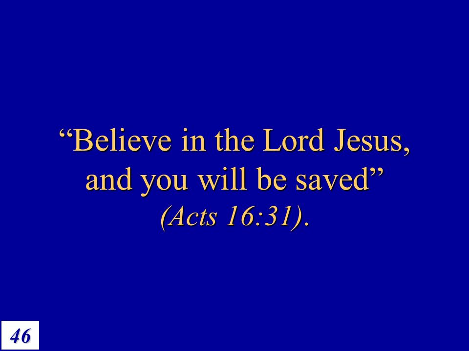 Believe in the Lord Jesus, and you will be saved (Acts 16:31).