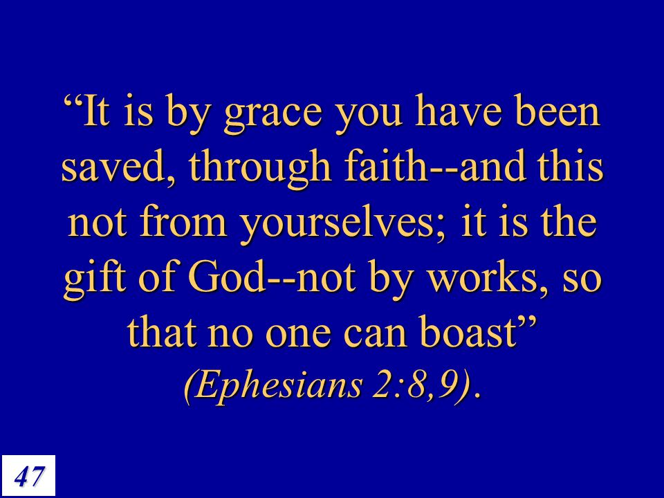 It is by grace you have been saved, through faith--and this not from yourselves; it is the gift of God--not by works, so that no one can boast (Ephesians 2:8,9).