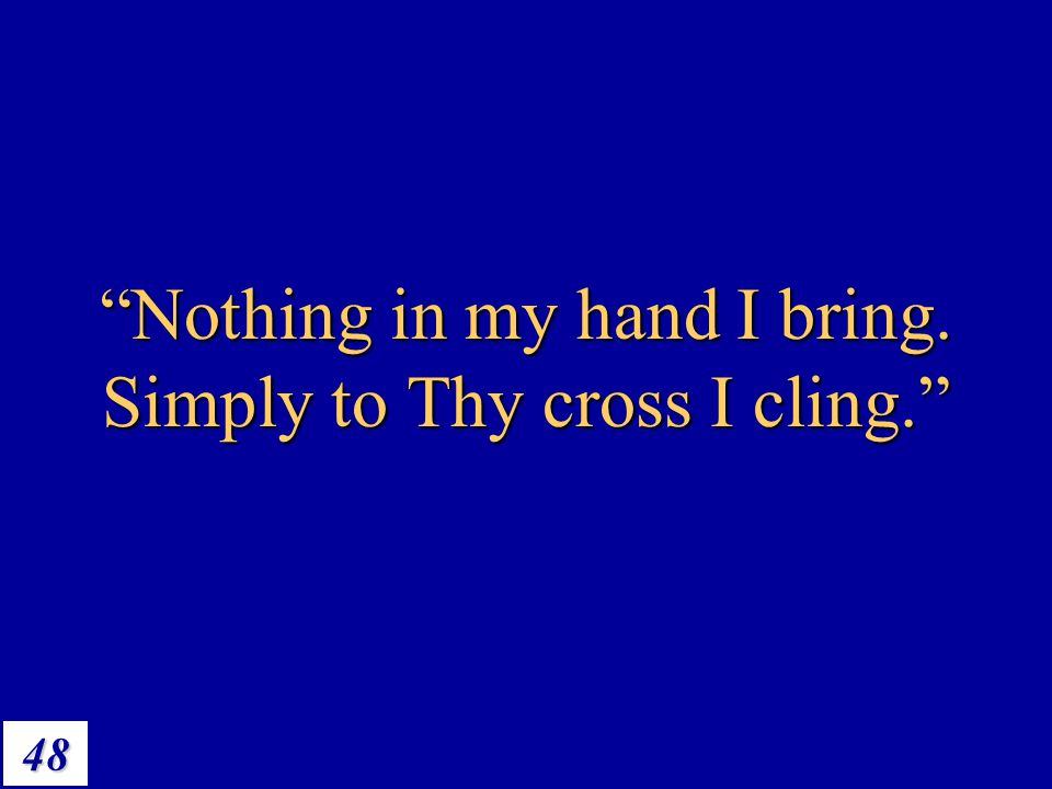 Nothing in my hand I bring. Simply to Thy cross I cling.