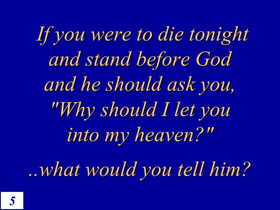 If you were to die tonight and stand before God and he should ask you, Why should I let you into my heaven