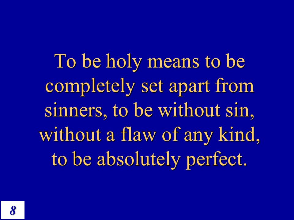To be holy means to be completely set apart from sinners, to be without sin, without a flaw of any kind, to be absolutely perfect.