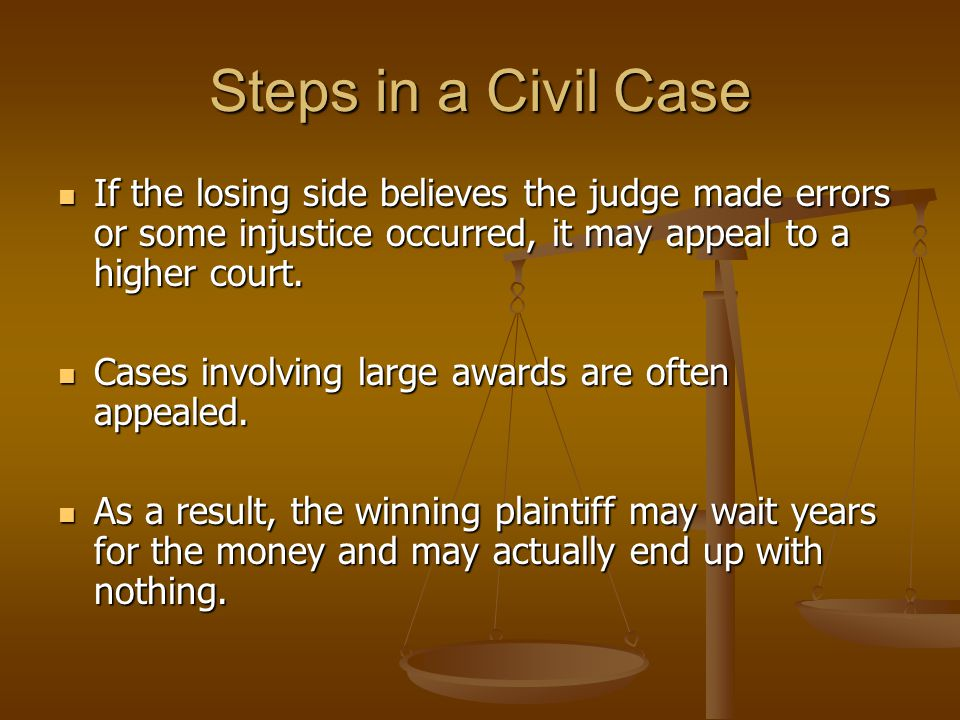 Steps in a Civil Case If the losing side believes the judge made errors or some injustice occurred, it may appeal to a higher court.
