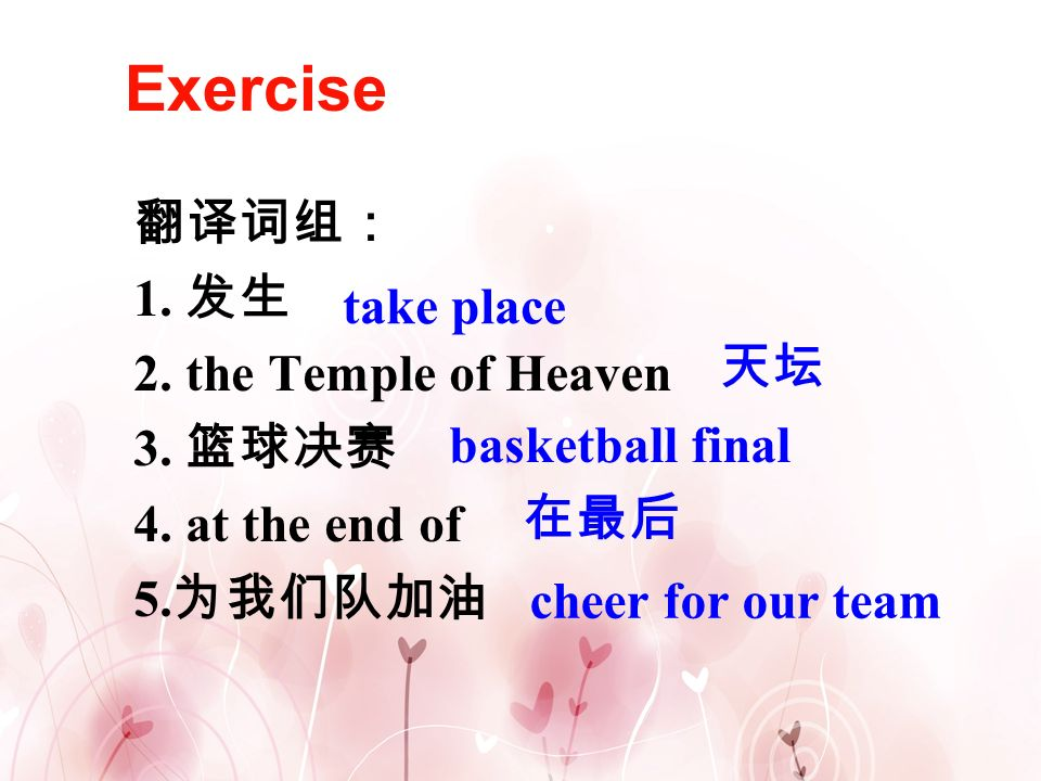 Exercise 翻译词组: 1. 发生 2. the Temple of Heaven take place 3. 篮球决赛