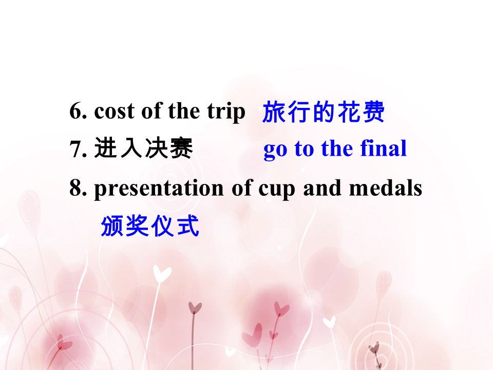 6. cost of the trip 7. 进入决赛 8. presentation of cup and medals 旅行的花费 go to the final 颁奖仪式