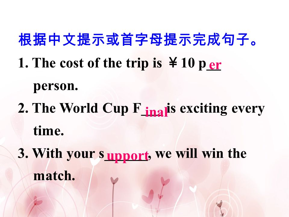 根据中文提示或首字母提示完成句子。 1. The cost of the trip is ¥10 p__ person. 2. The World Cup F___ is exciting every time.