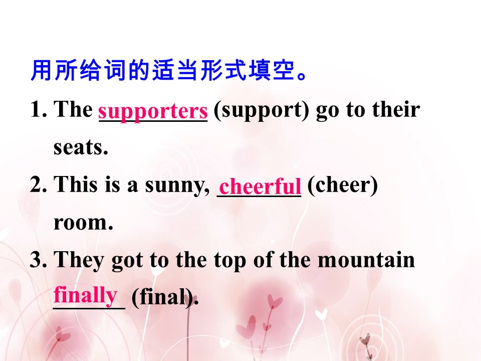 用所给词的适当形式填空。 1. The _________ (support) go to their seats. 2. This is a sunny, _______ (cheer) room.