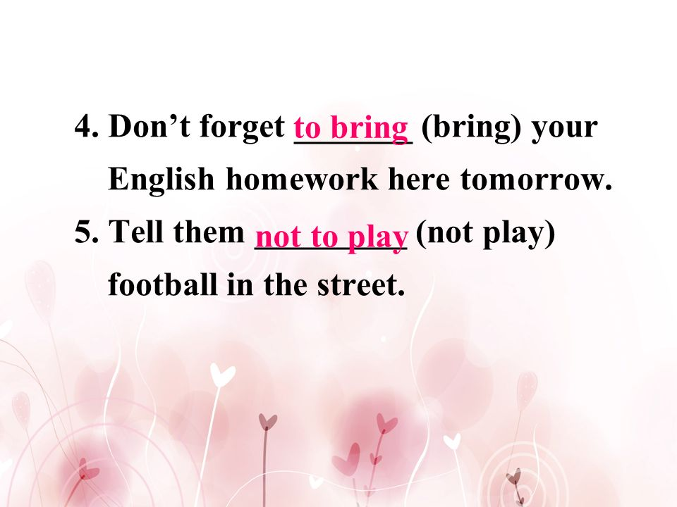 4. Don't forget _______ (bring) your English homework here tomorrow.