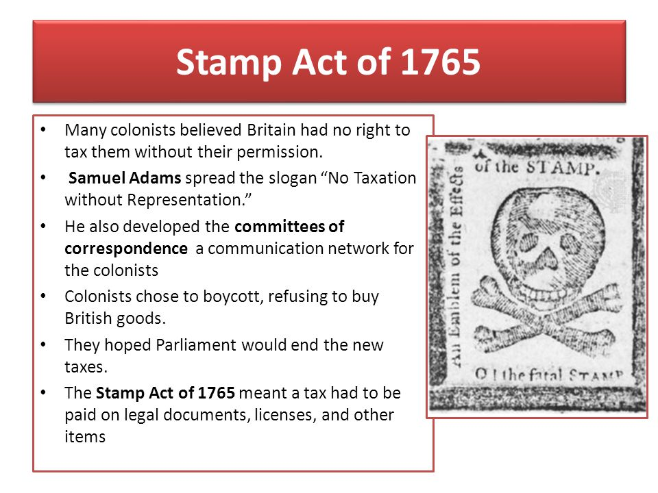 Stamp Act of 1765 Many colonists believed Britain had no right to tax them without their permission.