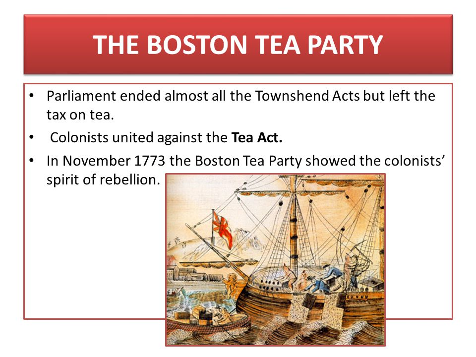 THE BOSTON TEA PARTY Parliament ended almost all the Townshend Acts but left the tax on tea. Colonists united against the Tea Act.