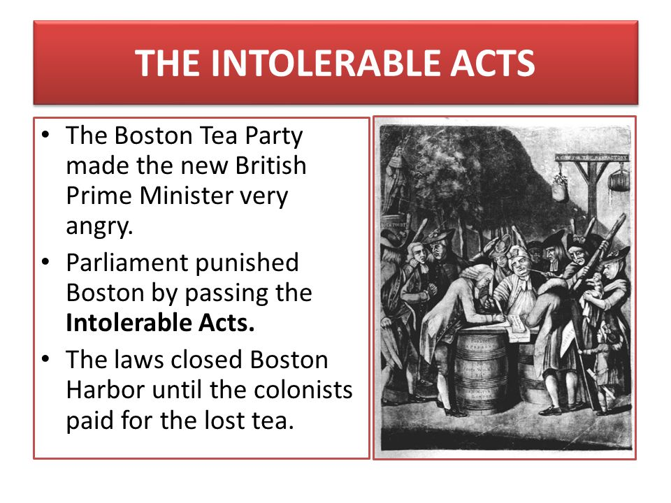 THE INTOLERABLE ACTS The Boston Tea Party made the new British Prime Minister very angry.