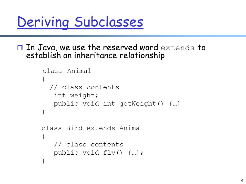 Deriving Subclasses In Java, we use the reserved word extends to establish an inheritance relationship.
