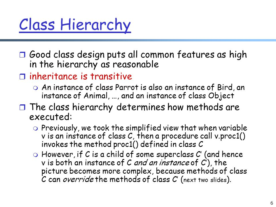 Class Hierarchy Good class design puts all common features as high in the hierarchy as reasonable. inheritance is transitive.