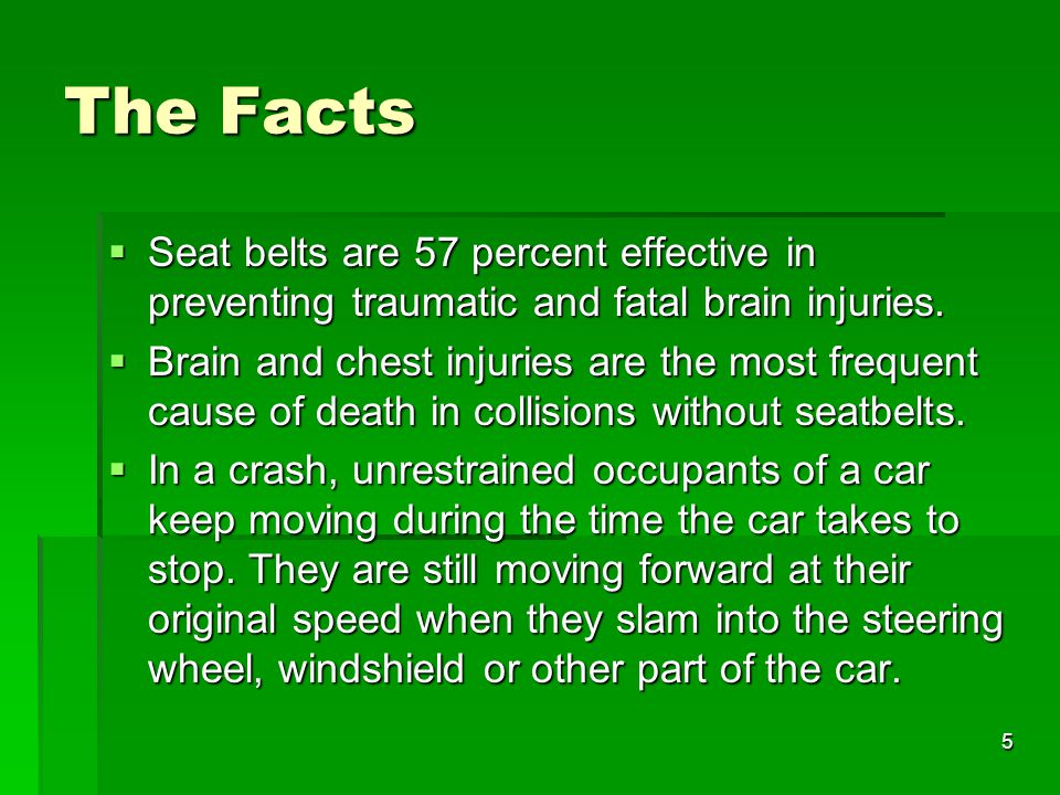 The Facts Seat belts are 57 percent effective in preventing traumatic and fatal brain injuries.
