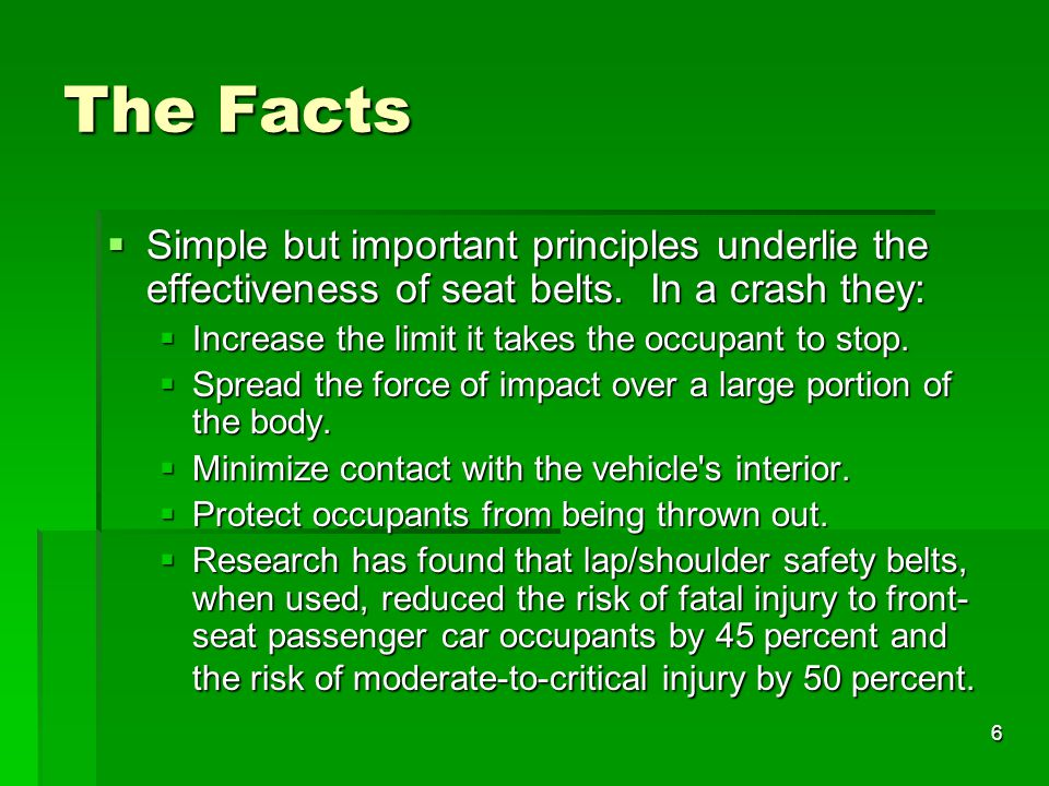 The Facts Simple but important principles underlie the effectiveness of seat belts. In a crash they: