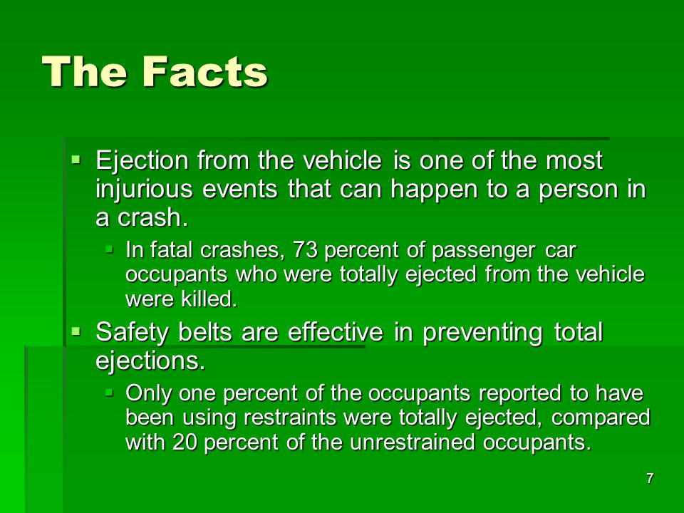 The Facts Ejection from the vehicle is one of the most injurious events that can happen to a person in a crash.