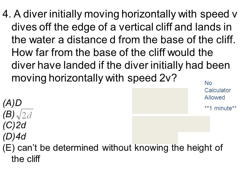 4. A diver initially moving horizontally with speed v dives off the edge of a vertical cliff and lands in the water a distance d from the base of the cliff. How far from the base of the cliff would the diver have landed if the diver initially had been moving horizontally with speed 2v