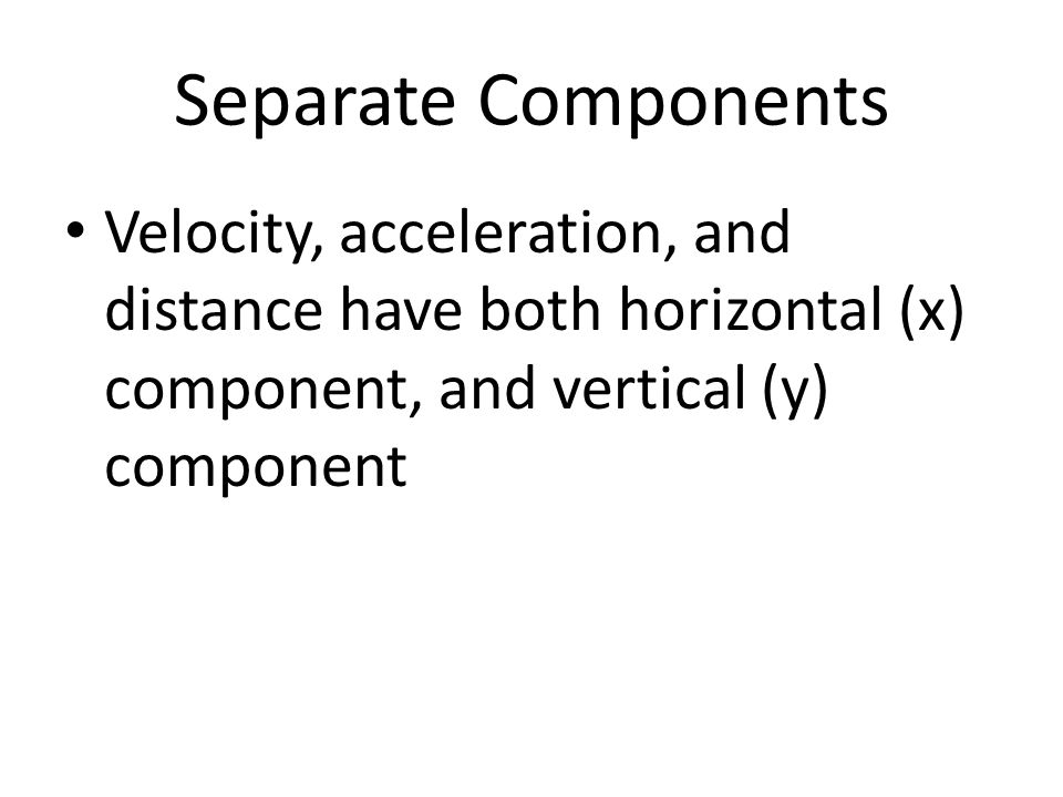 Separate Components Velocity, acceleration, and distance have both horizontal (x) component, and vertical (y) component.