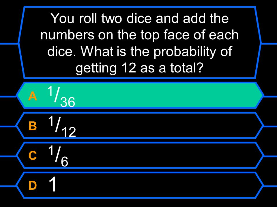 You roll two dice and add the numbers on the top face of each dice
