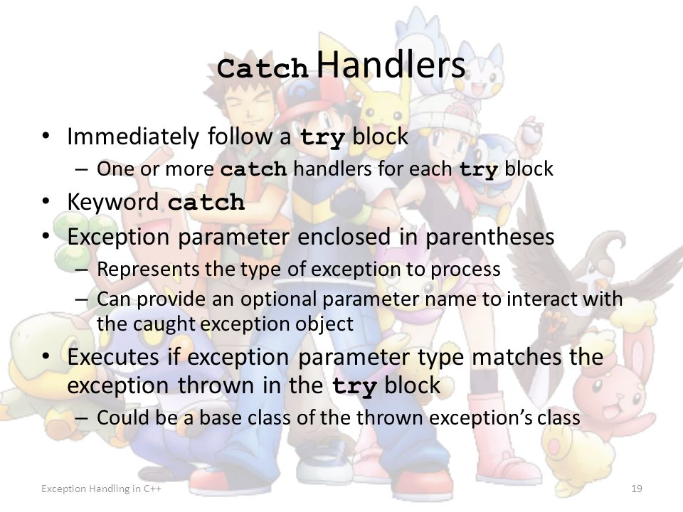 Catch Handlers Immediately follow a try block Keyword catch