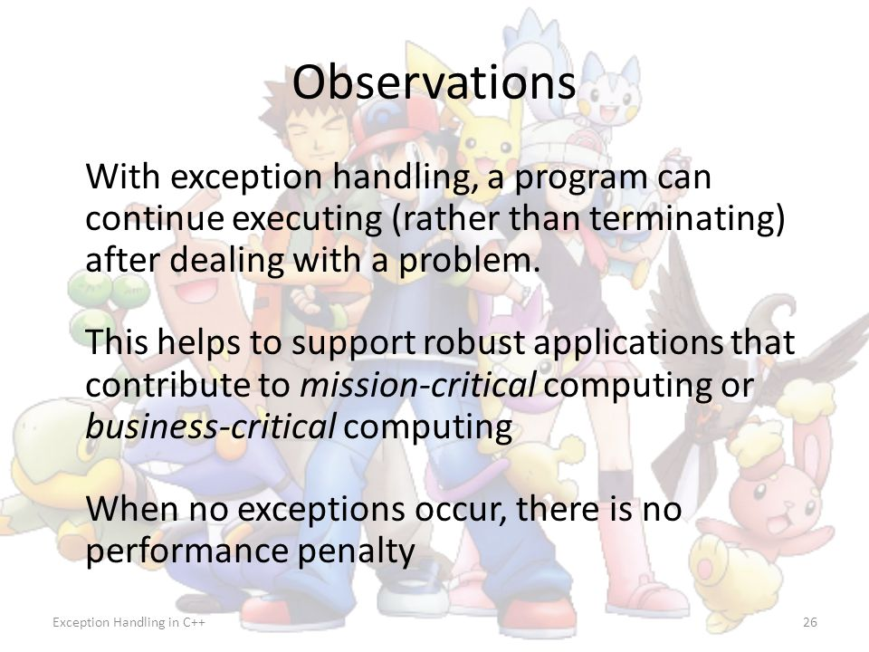 Observations With exception handling, a program can continue executing (rather than terminating) after dealing with a problem.