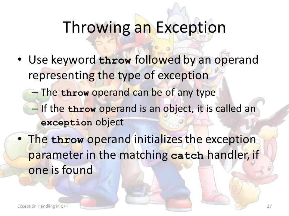 Throwing an Exception Use keyword throw followed by an operand representing the type of exception. The throw operand can be of any type.