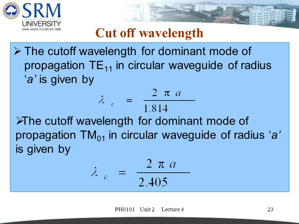 Cut off wavelength The cutoff wavelength for dominant mode of propagation TE11 in circular waveguide of radius 'a' is given by.