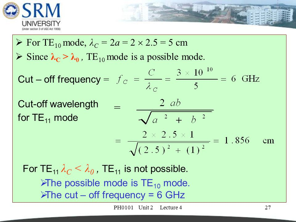 For TE10 mode, λC = 2a = 2  2.5 = 5 cm Since λC > λ0 , TE10 mode is a possible mode. Cut – off frequency =