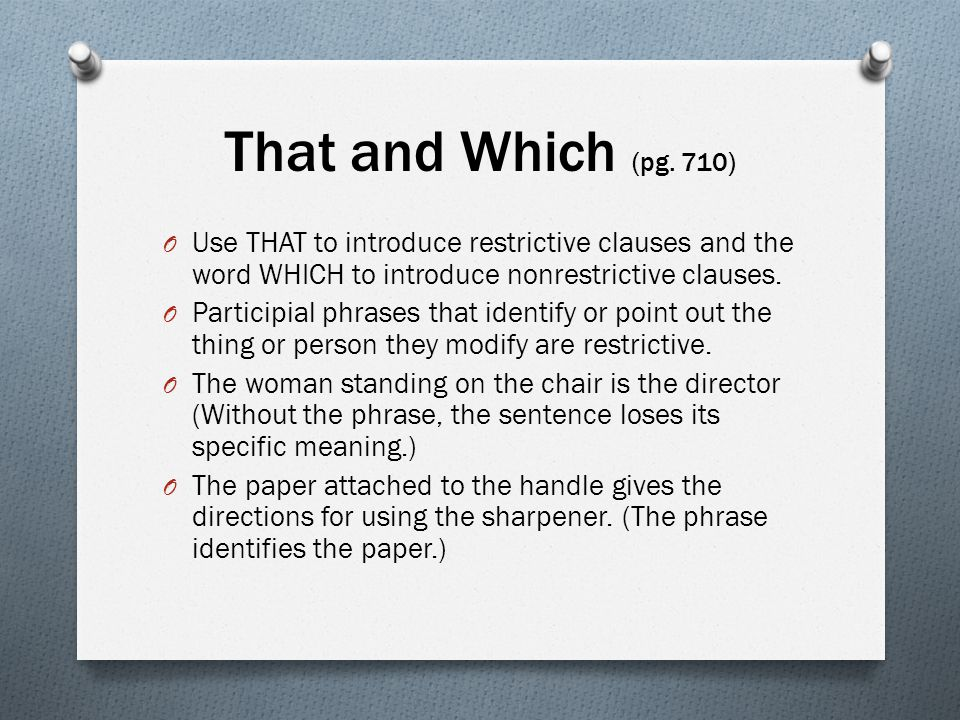 That and Which (pg. 710) Use THAT to introduce restrictive clauses and the word WHICH to introduce nonrestrictive clauses.