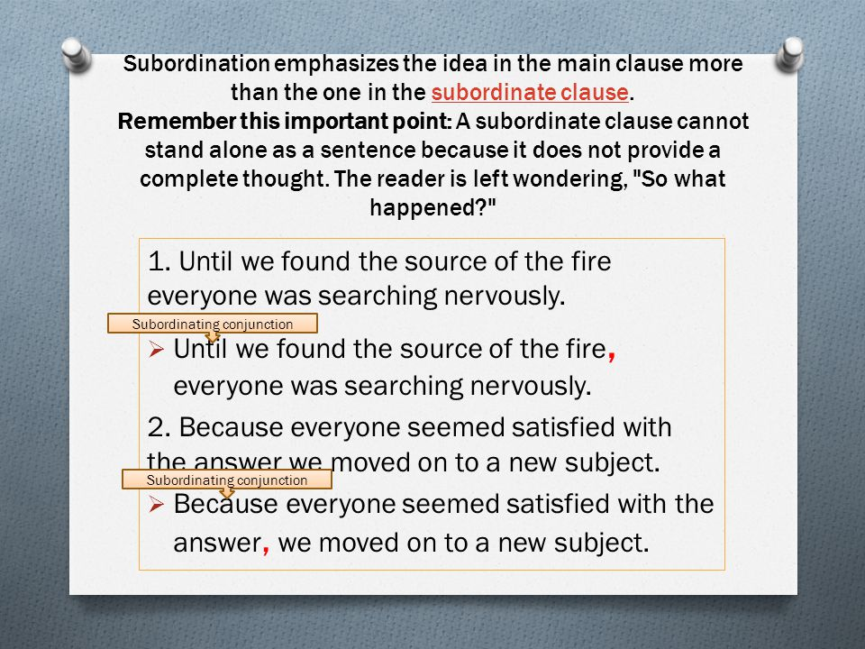 Subordination emphasizes the idea in the main clause more than the one in the subordinate clause. Remember this important point: A subordinate clause cannot stand alone as a sentence because it does not provide a complete thought. The reader is left wondering, So what happened