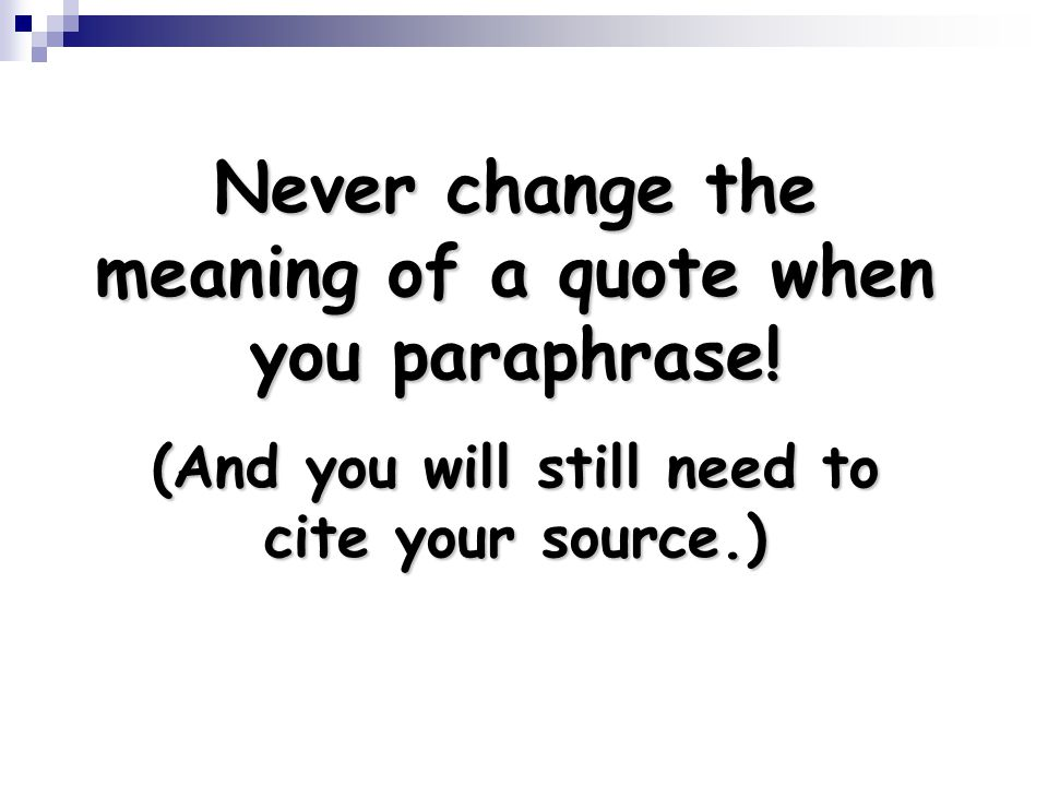 Never change the meaning of a quote when you paraphrase!