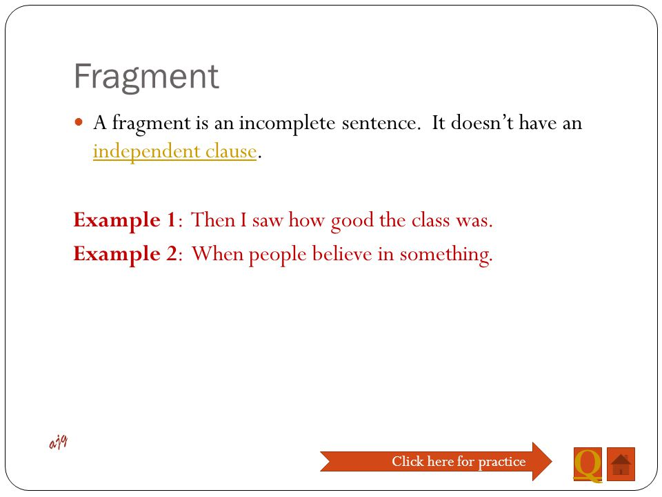 Fragment A fragment is an incomplete sentence. It doesn't have an independent clause. Example 1: Then I saw how good the class was.