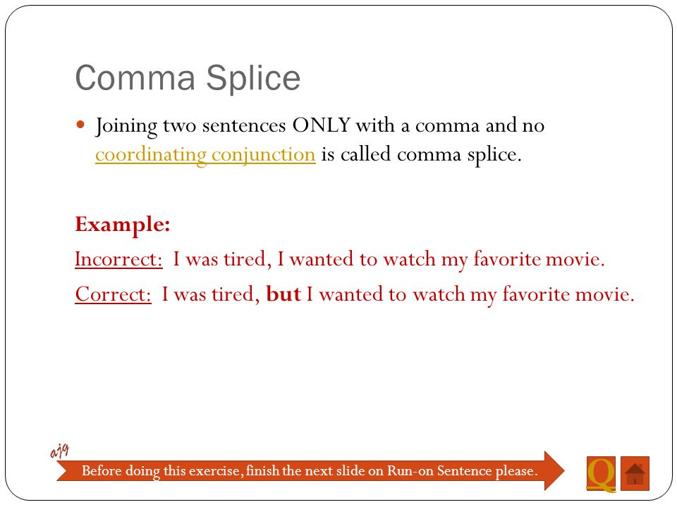 Comma Splice Joining two sentences ONLY with a comma and no coordinating conjunction is called comma splice.