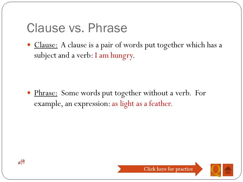 Clause vs. Phrase Clause: A clause is a pair of words put together which has a subject and a verb: I am hungry.