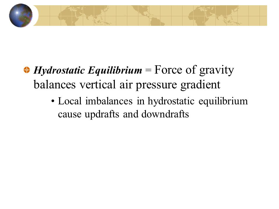 Hydrostatic Equilibrium = Force of gravity balances vertical air pressure gradient