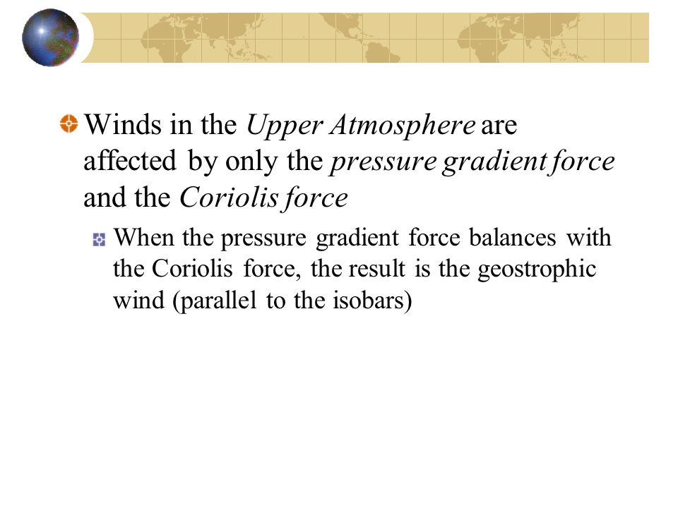 Winds in the Upper Atmosphere are affected by only the pressure gradient force and the Coriolis force