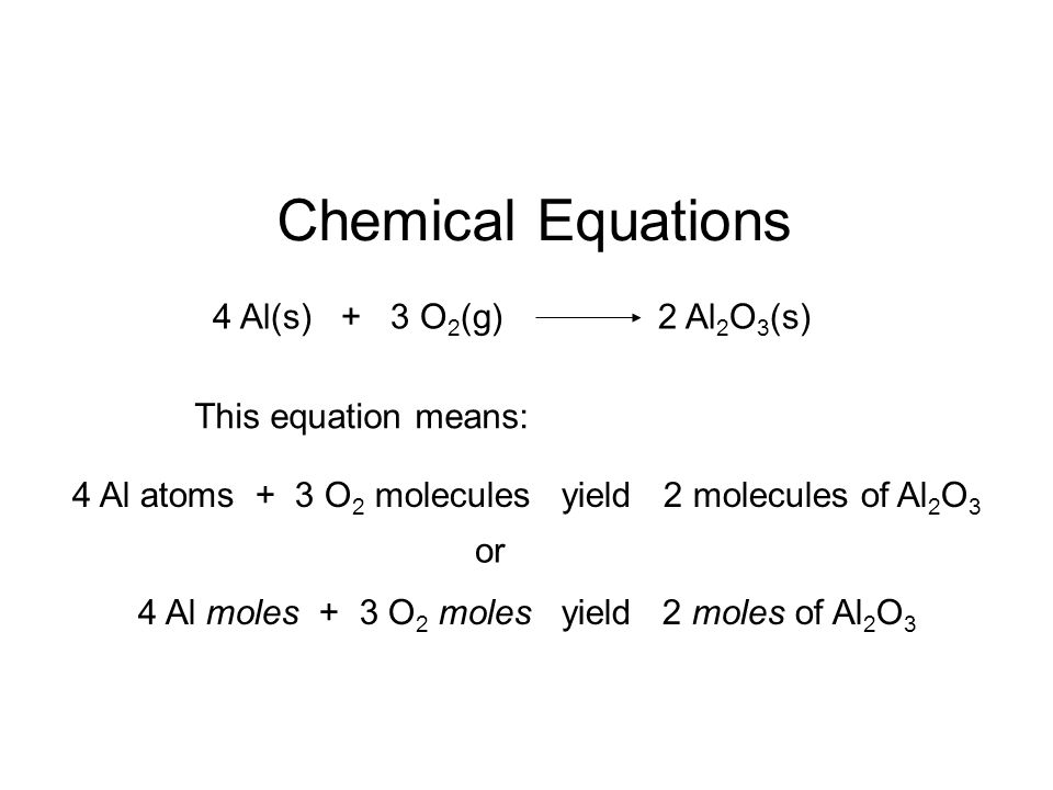 Chemical Equations 4 Al(s) + 3 O2(g) 2 Al2O3(s) This equation means: