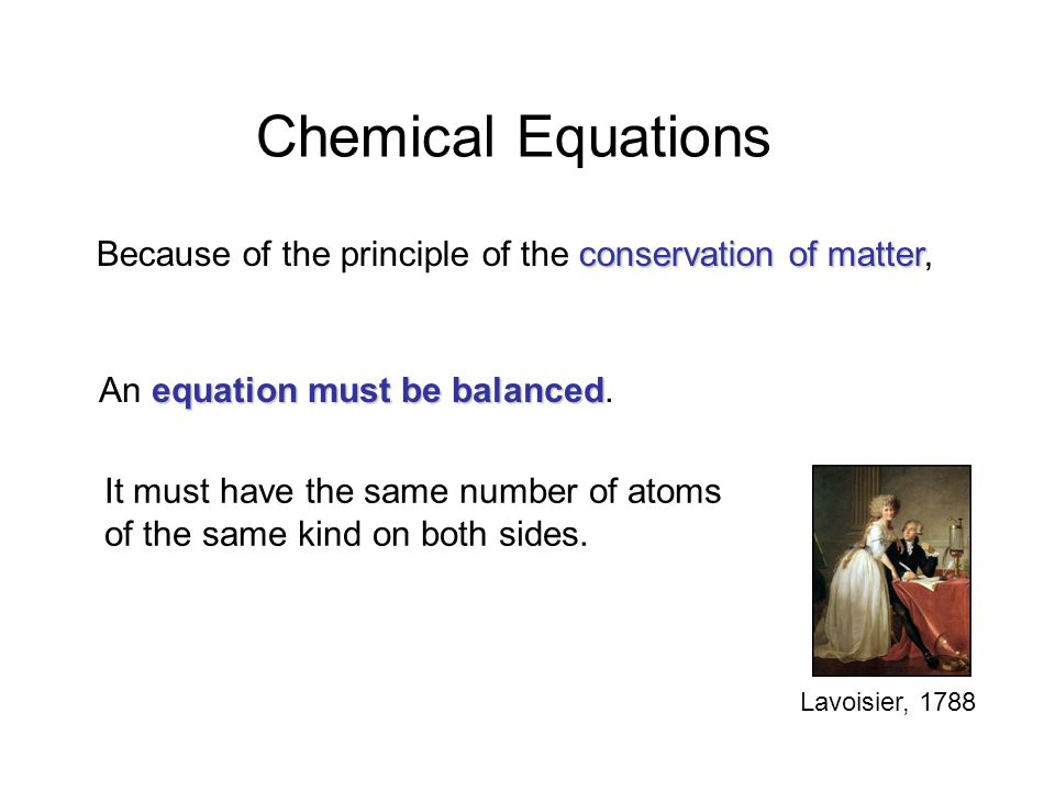 Chemical Equations Because of the principle of the conservation of matter, An equation must be balanced.