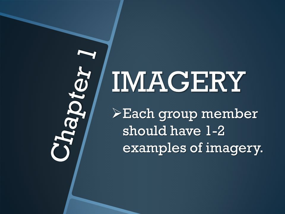 IMAGERY Each group member should have 1-2 examples of imagery. Chapter 1